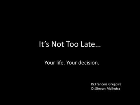 It's Not Too Late… Your life. Your decision. Dr.Francois Gregoire Dr.Simran Malhotra.