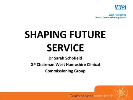 SHAPING FUTURE SERVICE Dr Sarah Schofield GP Chairman West Hampshire Clinical Commissioning Group.