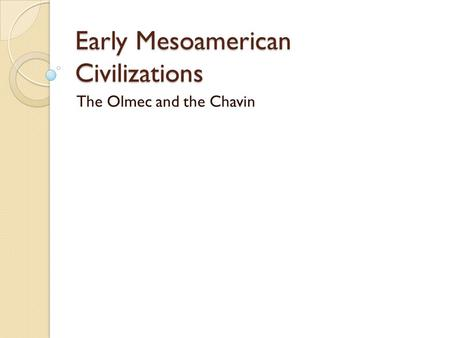 Early Mesoamerican Civilizations The Olmec and the Chavin.