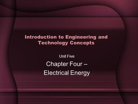 Introduction to Engineering and Technology Concepts Unit Five Chapter Four – Electrical Energy.