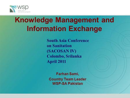 Knowledge Management and Information Exchange Farhan Sami, Country Team Leader WSP-SA Pakistan South Asia Conference on Sanitation (SACOSAN IV) Colombo,