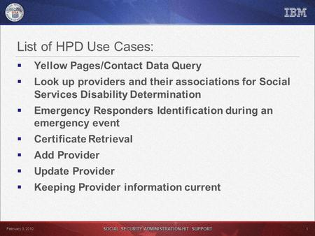 SOCIAL SECURITY ADMINISTRATION-HIT SUPPORT 1 February 3, 2010 List of HPD Use Cases:  Yellow Pages/Contact Data Query  Look up providers and their associations.