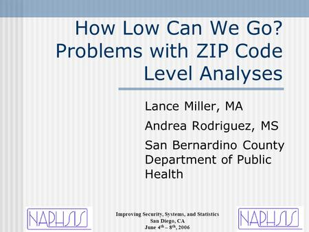 Improving Security, Systems, and Statistics San Diego, CA June 4 th – 8 th, 2006 How Low Can We Go? Problems with ZIP Code Level Analyses Lance Miller,
