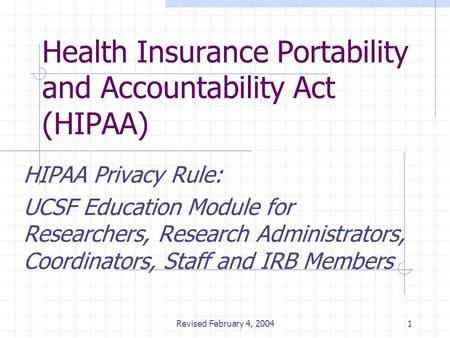 Revised February 4, 20041 Health Insurance Portability and Accountability Act (HIPAA) HIPAA Privacy Rule: UCSF Education Module for Researchers, Research.