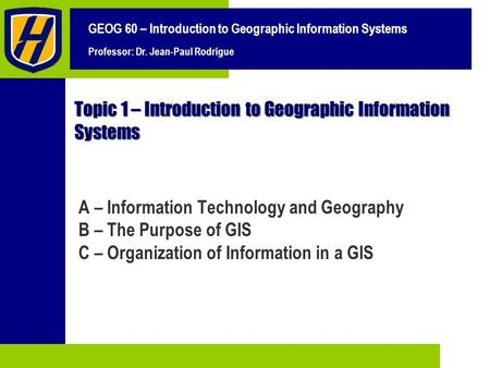 GEOG 60 – Introduction to Geographic Information Systems Professor: Dr. Jean-Paul Rodrigue Topic 1 – Introduction to Geographic Information Systems A –