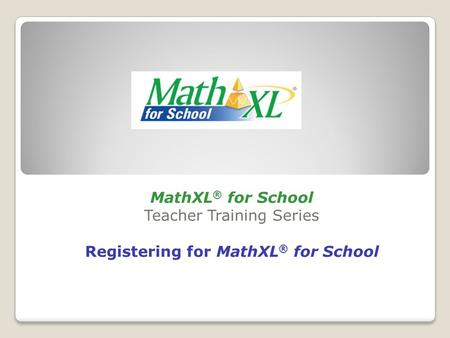 MathXL ® for School Teacher Training Series Registering for MathXL ® for School.