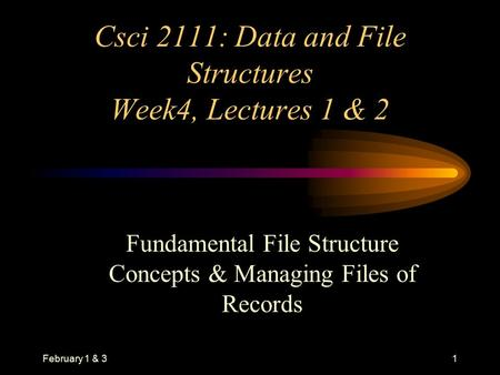 February 1 & 31 Csci 2111: Data and File Structures Week4, Lectures 1 & 2 Fundamental File Structure Concepts & Managing Files of Records.