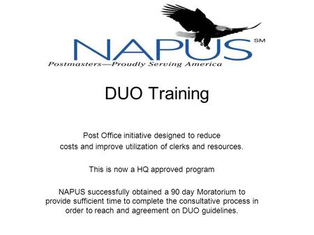 DUO Training Post Office initiative designed to reduce costs and improve utilization of clerks and resources. This is now a HQ approved program NAPUS successfully.