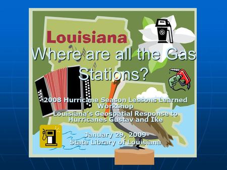Where are all the Gas Stations? 2008 Hurricane Season Lessons Learned Workshop Louisiana's Geospatial Response to Hurricanes Gustav and Ike January 29,