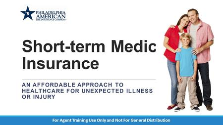 Short-term Medical Insurance AN AFFORDABLE APPROACH TO HEALTHCARE FOR UNEXPECTED ILLNESS OR INJURY For Agent Training Use Only and Not For General Distribution.