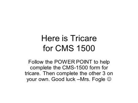 Here is Tricare for CMS 1500 Follow the POWER POINT to help complete the CMS-1500 form for tricare. Then complete the other 3 on your own. Good luck –Mrs.