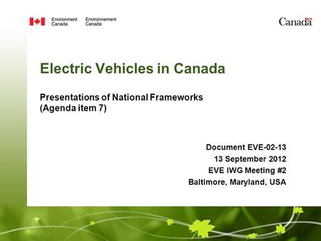 Electric Vehicles in Canada Presentations of National Frameworks (Agenda item 7) Document EVE-02-13 13 September 2012 EVE IWG Meeting #2 Baltimore, Maryland,