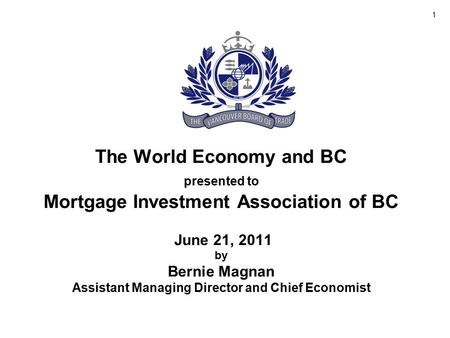 The World Economy and BC presented to Mortgage Investment Association of BC June 21, 2011 by Bernie Magnan Assistant Managing Director and Chief Economist.
