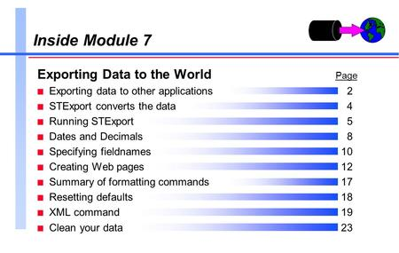 Inside Module 7 Exporting Data to the World Page n Exporting data to other applications2 n STExport converts the data4 n Running STExport5 n Dates and.