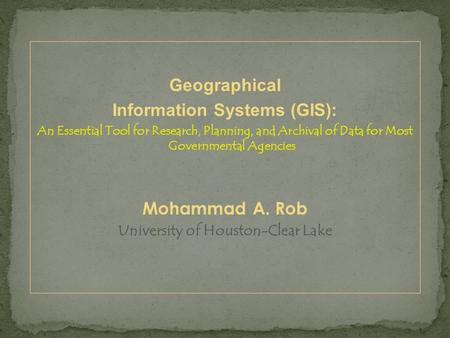 Geographical Information Systems (GIS): An Essential Tool for Research, Planning, and Archival of Data for Most Governmental Agencies Mohammad A. Rob University.
