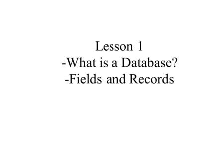 Lesson 1 -What is a Database? -Fields and Records