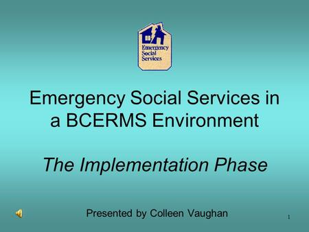 1 Emergency Social Services in a BCERMS Environment The Implementation Phase Presented by Colleen Vaughan.