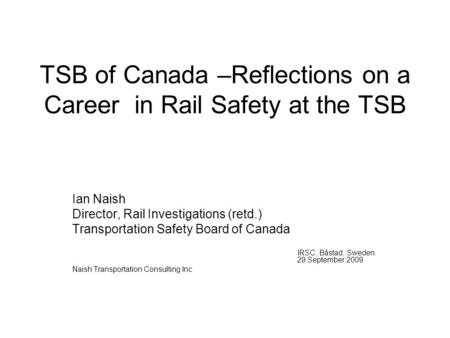 TSB of Canada –Reflections on a Career in Rail Safety at the TSB Ian Naish Director, Rail Investigations (retd.) Transportation Safety Board of Canada.