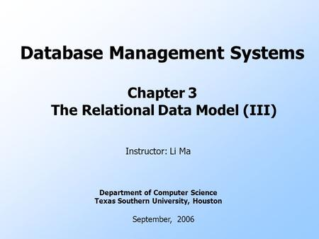 Database Management Systems Chapter 3 The Relational Data Model (III) Instructor: Li Ma Department of Computer Science Texas Southern University, Houston.