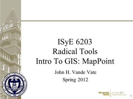 1 1 ISyE 6203 Radical Tools Intro To GIS: MapPoint John H. Vande Vate Spring 2012.