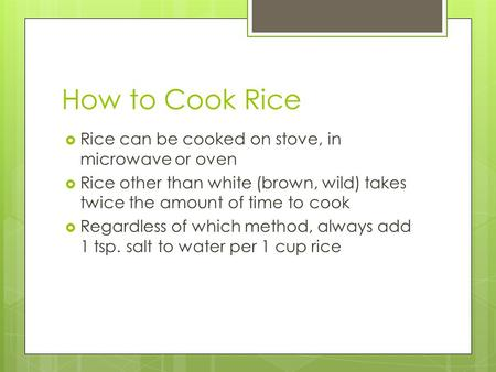 How to Cook Rice  Rice can be cooked on stove, in microwave or oven  Rice other than white (brown, wild) takes twice the amount of time to cook  Regardless.