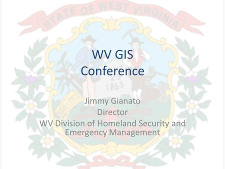 WV GIS Conference Jimmy Gianato Director WV Division of Homeland Security and Emergency Management.