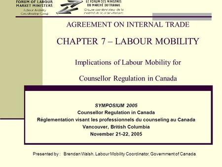 AGREEMENT ON INTERNAL TRADE CHAPTER 7 – LABOUR MOBILITY Implications of Labour Mobility for Counsellor Regulation in Canada SYMPOSIUM 2005 Counsellor Regulation.