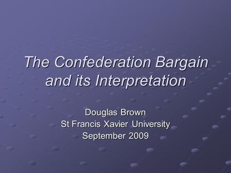 The Confederation Bargain and its Interpretation Douglas Brown St Francis Xavier University September 2009.