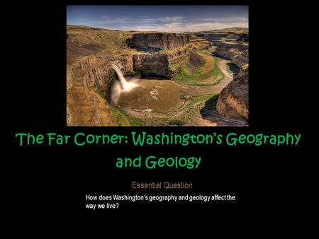 The Far Corner: Washington's Geography and Geology Essential Question How does Washington's geography and geology affect the way we live?
