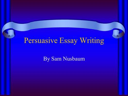 Persuasive Essay Writing By Sam Nusbaum. Essentials An introduction paragraph thesis statement/3 overview points (in/after thesis) 3 body paragraphs A.