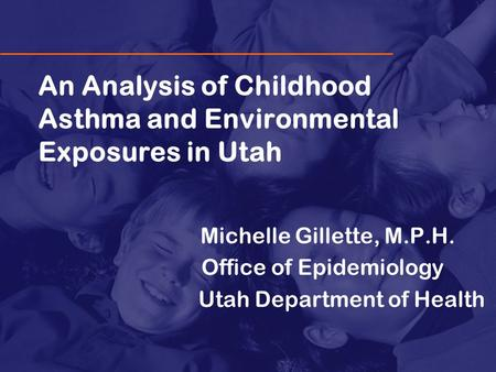 An Analysis of Childhood Asthma and Environmental Exposures in Utah Michelle Gillette, M.P.H. Office of Epidemiology Utah Department of Health.