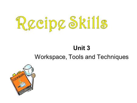 Unit 3 Workspace, Tools and Techniques. What information does a recipe provide? Ingredients Yield Temperature Time Equipment Step-by-step directions Nutrition.