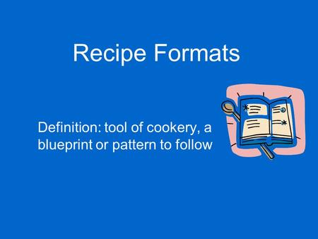 Recipe Formats Definition: tool of cookery, a blueprint or pattern to follow.