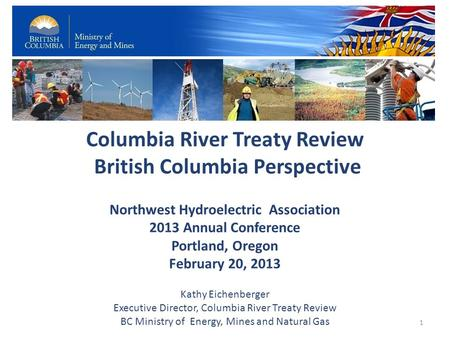 Columbia River Treaty Review British Columbia Perspective Northwest Hydroelectric Association 2013 Annual Conference Portland, Oregon February 20, 2013.