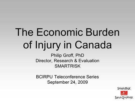 The Economic Burden of Injury in Canada Philip Groff, PhD Director, Research & Evaluation SMARTRISK BCIRPU Teleconference Series September 24, 2009.