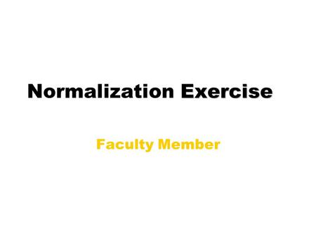 Exercise Normalization Exercise Faculty Member. Social Security Number Name Last Name First Name Middle Name Home Address Street Address or P. O. Box.