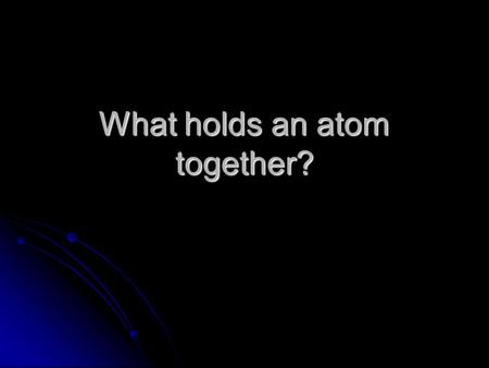 What holds an atom together?. Fundamental Forces in Nature Gravity- universal attraction of all objects to one another Gravity- universal attraction of.