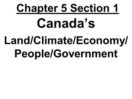 Chapter 5 Section 1 Canada's Land/Climate/Economy/ People/Government.
