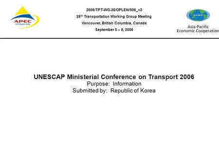 2006/TPT-WG-28/OPLEN/006_v2 28 th Transportation Working Group Meeting Vancouver, British Columbia, Canada September 5 – 8, 2006 UNESCAP Ministerial Conference.