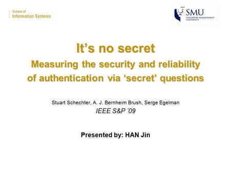 It's no secret Measuring the security and reliability of authentication via 'secret' questions Stuart Schechter, A. J. Bernheim Brush, Serge Egelman IEEE.