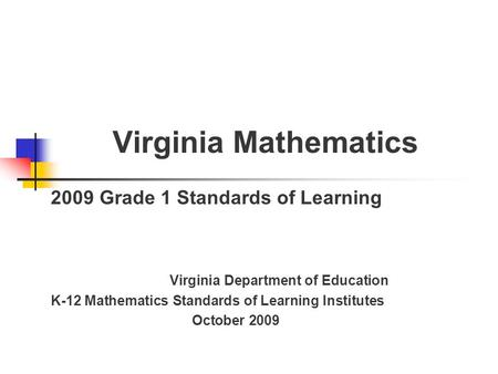 Virginia Mathematics 2009 Grade 1 Standards of Learning Virginia Department of Education K-12 Mathematics Standards of Learning Institutes October 2009.