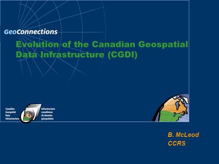 B. McLeod CCRS Evolution of the Canadian Geospatial Data Infrastructure (CGDI)