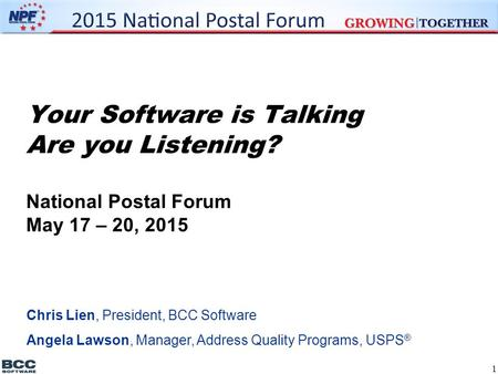 Your Software is Talking Are you Listening? National Postal Forum May 17 – 20, 2015 Chris Lien, President, BCC Software Angela Lawson, Manager, Address.