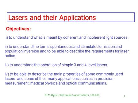 1 P1X: Optics, Waves and Lasers Lectures, 2005-06. Lasers and their Applications i) to understand what is meant by coherent and incoherent light sources;