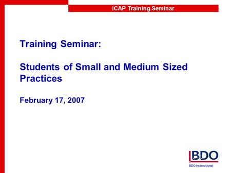 ICAP Training Seminar Training Seminar: Students of Small and Medium Sized Practices February 17, 2007 BDO International.