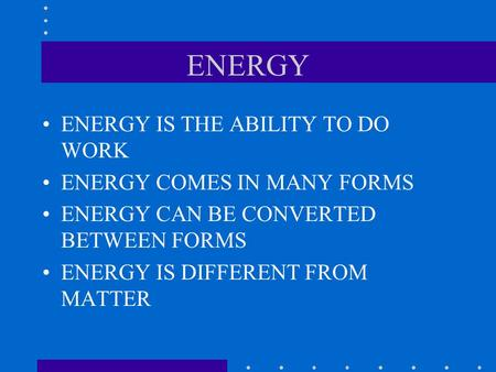 ENERGY ENERGY IS THE ABILITY TO DO WORK ENERGY COMES IN MANY FORMS ENERGY CAN BE CONVERTED BETWEEN FORMS ENERGY IS DIFFERENT FROM MATTER.