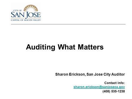 Auditing What Matters Sharon Erickson, San Jose City Auditor Contact info: (408) 535-1238.