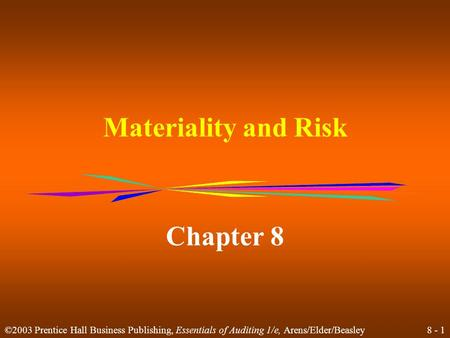 8 - 1 ©2003 Prentice Hall Business Publishing, Essentials of Auditing 1/e, Arens/Elder/Beasley Materiality and Risk Chapter 8.
