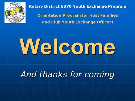 Rotary District 5370 Youth Exchange Program Welcome And thanks for coming Orientation Program for Host Families and Club Youth Exchange Officers.