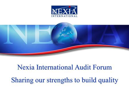 Nexia International Audit Forum Sharing our strengths to build quality.